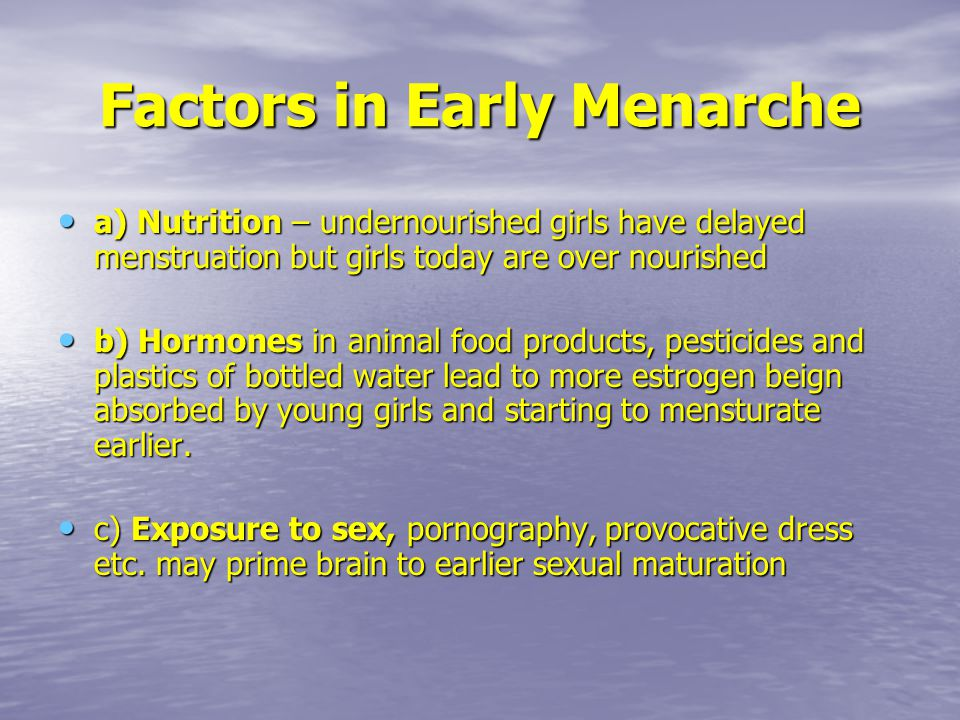 Factors in Early Menarche a) Nutrition – undernourished girls have delayed menstruation but girls today are over nourished a) Nutrition – undernourished girls have delayed menstruation but girls today are over nourished b) Hormones in animal food products, pesticides and plastics of bottled water lead to more estrogen beign absorbed by young girls and starting to mensturate earlier.