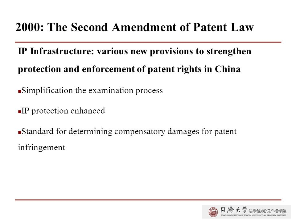 2000: The Second Amendment of Patent Law IP Infrastructure: various new provisions to strengthen protection and enforcement of patent rights in China Simplification the examination process IP protection enhanced Standard for determining compensatory damages for patent infringement