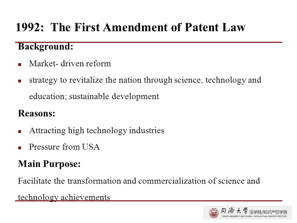 1992: The First Amendment of Patent Law Background: Market- driven reform strategy to revitalize the nation through science, technology and education; sustainable development Reasons: Attracting high technology industries Pressure from USA Main Purpose: Facilitate the transformation and commercialization of science and technology achievements