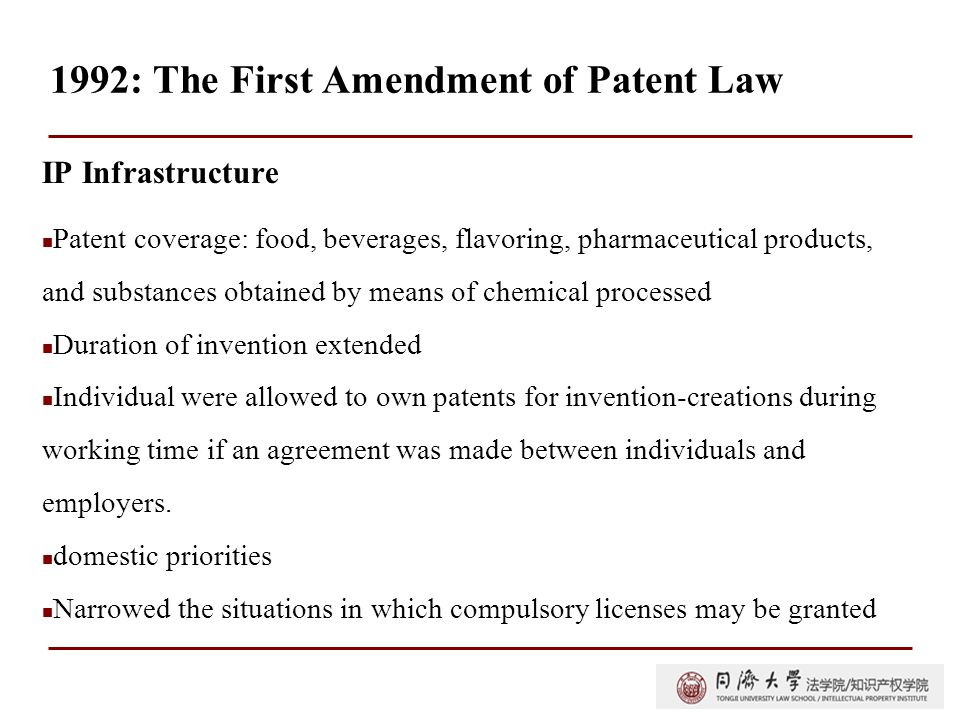 1992: The First Amendment of Patent Law IP Infrastructure Patent coverage: food, beverages, flavoring, pharmaceutical products, and substances obtained by means of chemical processed Duration of invention extended Individual were allowed to own patents for invention-creations during working time if an agreement was made between individuals and employers.