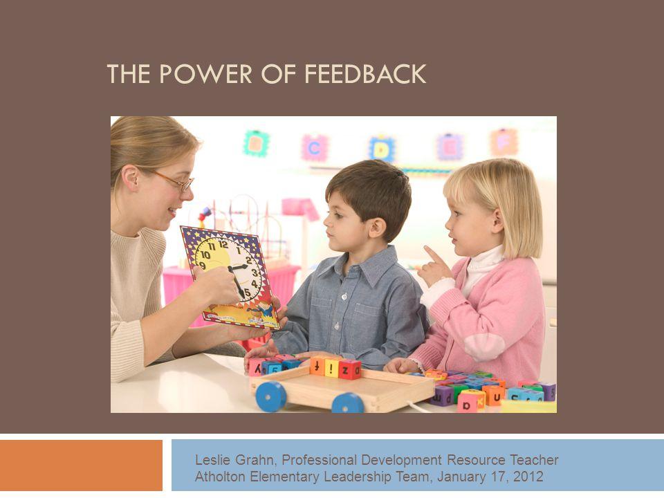 THE POWER OF FEEDBACK Leslie Grahn, Professional Development Resource Teacher Atholton Elementary Leadership Team, January 17, 2012