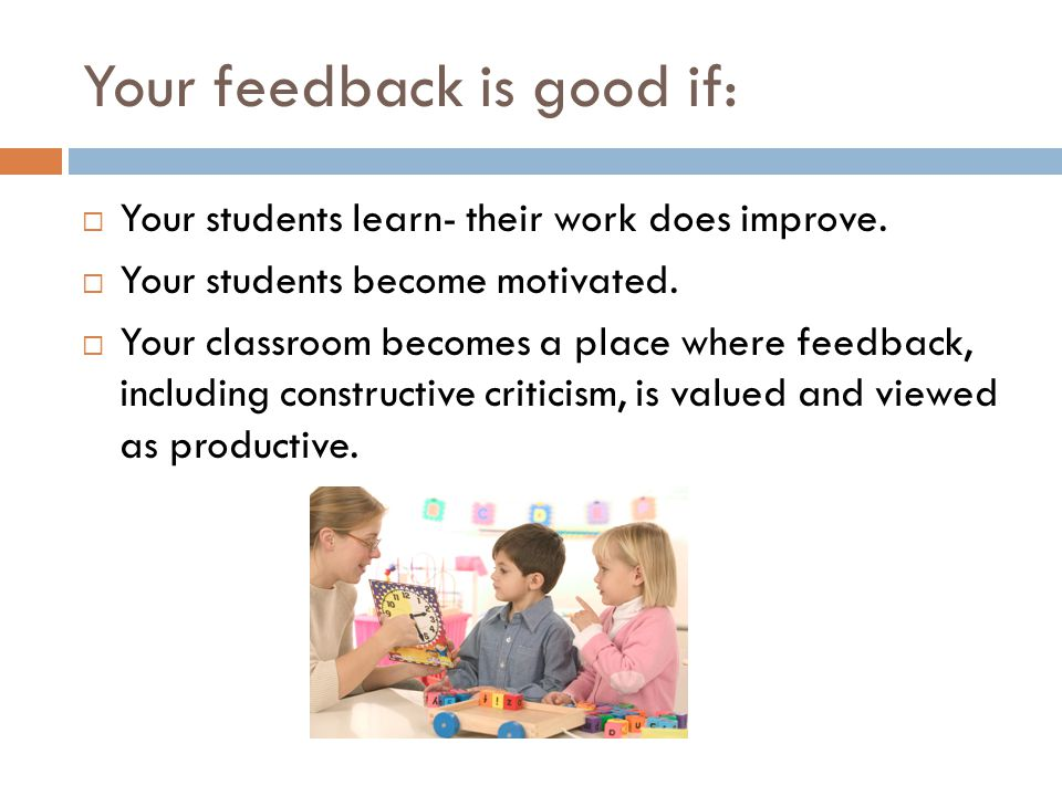Your feedback is good if:  Your students learn- their work does improve.