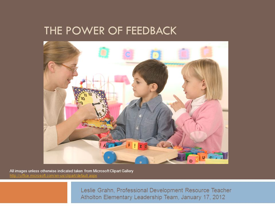 THE POWER OF FEEDBACK Leslie Grahn, Professional Development Resource Teacher Atholton Elementary Leadership Team, January 17, 2012 All images unless otherwise indicated taken from Microsoft Clipart Gallery http://office.microsoft.com/en-us/clipart/default.aspx