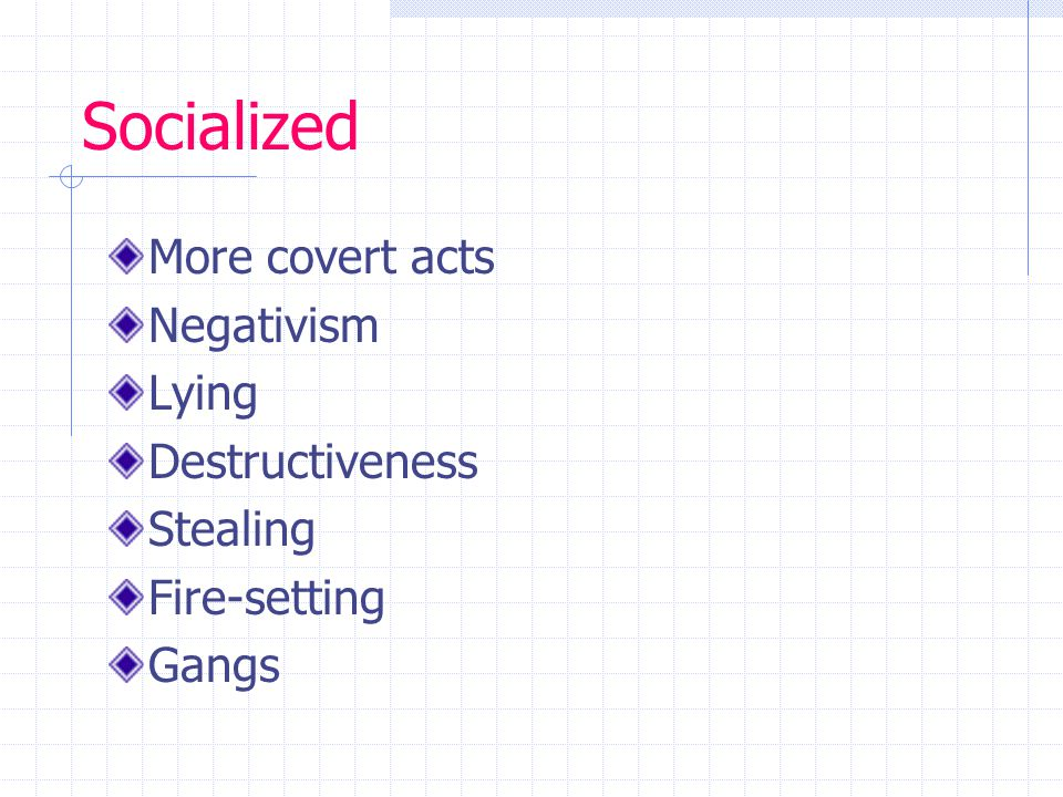 Socialized More covert acts Negativism Lying Destructiveness Stealing Fire-setting Gangs