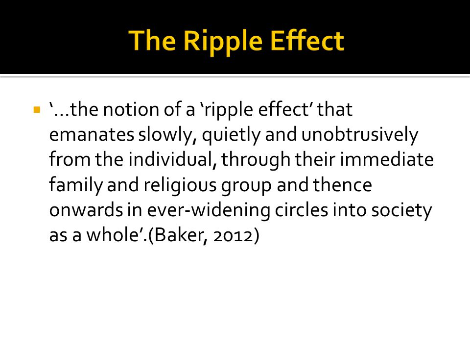  '…the notion of a 'ripple effect' that emanates slowly, quietly and unobtrusively from the individual, through their immediate family and religious group and thence onwards in ever-widening circles into society as a whole'.(Baker, 2012)