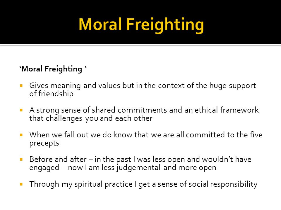 'Moral Freighting '  Gives meaning and values but in the context of the huge support of friendship  A strong sense of shared commitments and an ethical framework that challenges you and each other  When we fall out we do know that we are all committed to the five precepts  Before and after – in the past I was less open and wouldn't have engaged – now I am less judgemental and more open  Through my spiritual practice I get a sense of social responsibility
