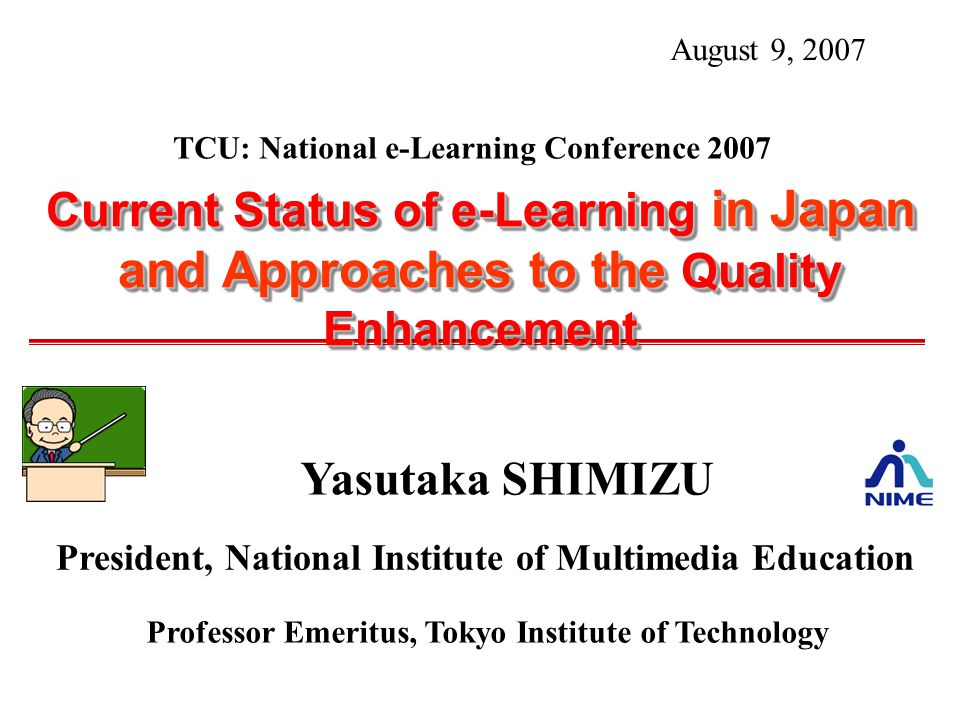 Yasutaka SHIMIZU President, National Institute of Multimedia Education Professor Emeritus, Tokyo Institute of Technology Current Status of e-Learning in Japan and Approaches to the Quality Enhancement August 9, 2007 TCU: National e-Learning Conference 2007