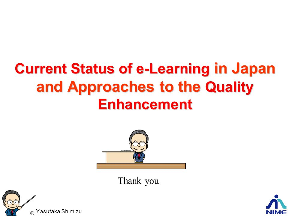 Yasutaka Shimizu 2007 C Yasutaka SHIMIZU Current Status of e-Learning in Japan and Approaches to the Quality Enhancement Thank you