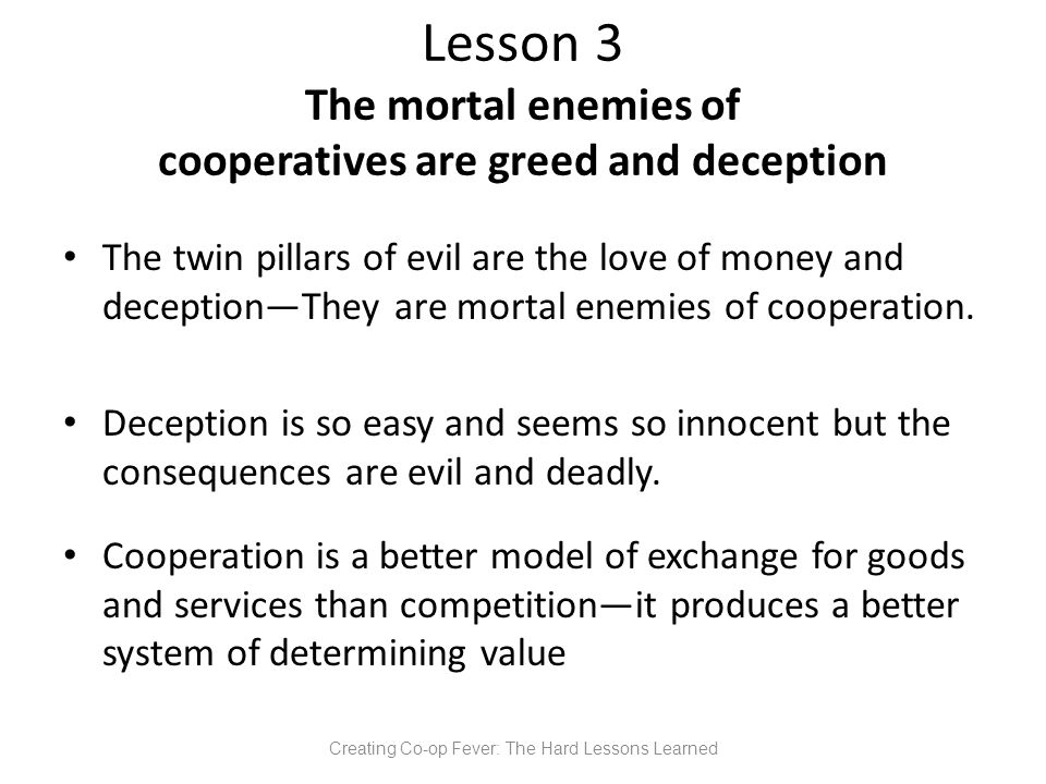 Lesson 3 The mortal enemies of cooperatives are greed and deception The twin pillars of evil are the love of money and deception—They are mortal enemies of cooperation.