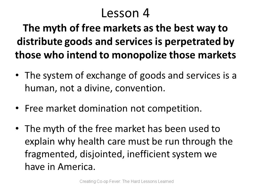 Lesson 4 The myth of free markets as the best way to distribute goods and services is perpetrated by those who intend to monopolize those markets The system of exchange of goods and services is a human, not a divine, convention.