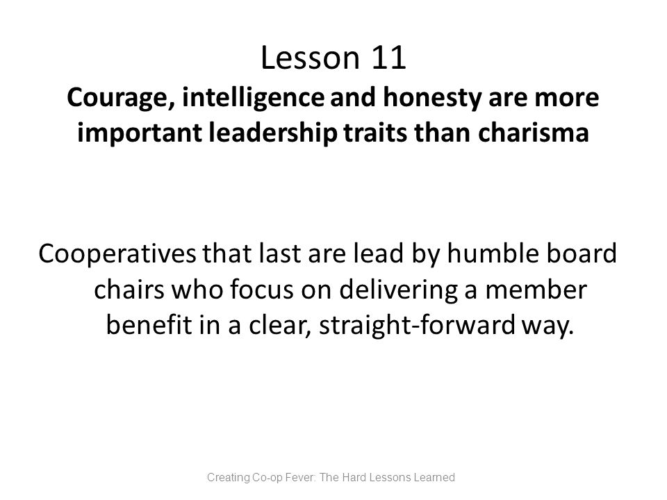 Lesson 11 Courage, intelligence and honesty are more important leadership traits than charisma Cooperatives that last are lead by humble board chairs who focus on delivering a member benefit in a clear, straight-forward way.
