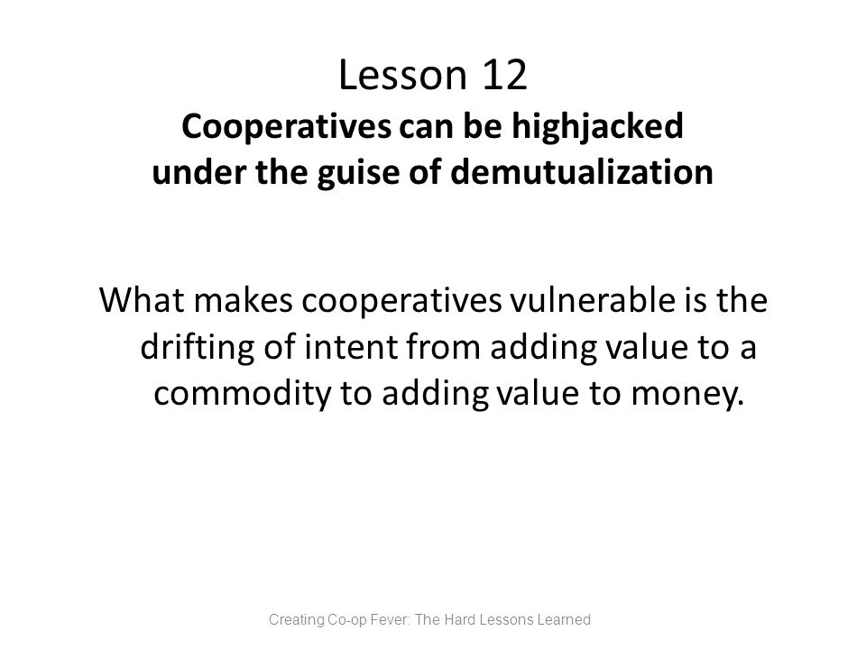 Lesson 12 Cooperatives can be highjacked under the guise of demutualization What makes cooperatives vulnerable is the drifting of intent from adding value to a commodity to adding value to money.