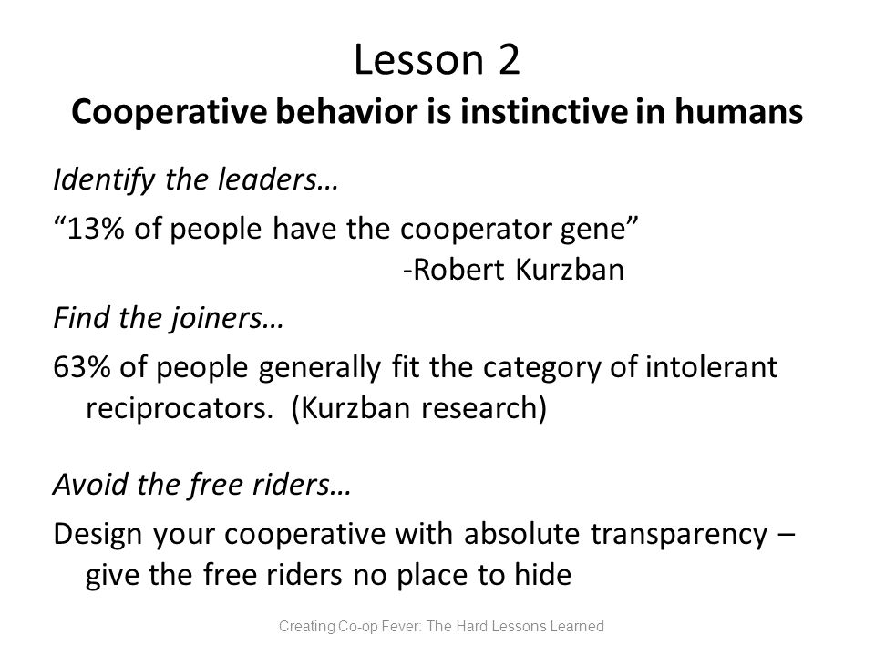 Lesson 2 Cooperative behavior is instinctive in humans Identify the leaders… 13% of people have the cooperator gene -Robert Kurzban Find the joiners… 63% of people generally fit the category of intolerant reciprocators.