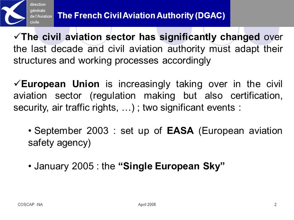 COSCAP -NAApril 20082 direction générale de l'Aviation civile The French Civil Aviation Authority (DGAC) The civil aviation sector has significantly changed over the last decade and civil aviation authority must adapt their structures and working processes accordingly European Union is increasingly taking over in the civil aviation sector (regulation making but also certification, security, air traffic rights, …) ; two significant events : September 2003 : set up of EASA (European aviation safety agency) January 2005 : the Single European Sky