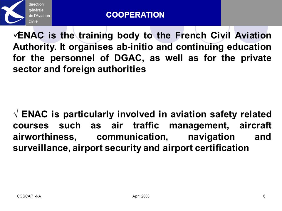 COSCAP -NAApril 20088 direction générale de l'Aviation civile COOPERATION ENAC is the training body to the French Civil Aviation Authority.
