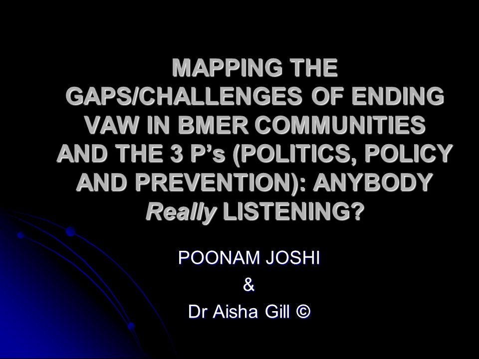 MAPPING THE GAPS/CHALLENGES OF ENDING VAW IN BMER COMMUNITIES AND THE 3 P's (POLITICS, POLICY AND PREVENTION): ANYBODY Really LISTENING.