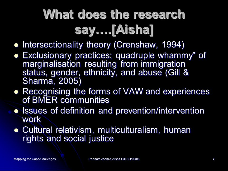 Mapping the Gaps/Challenges...Poonam Joshi & Aisha Gill /23/06/087 What does the research say….[Aisha] Intersectionality theory (Crenshaw, 1994) Intersectionality theory (Crenshaw, 1994) Exclusionary practices; quadruple whammy of marginalisation resulting from immigration status, gender, ethnicity, and abuse (Gill & Sharma, 2005) Exclusionary practices; quadruple whammy of marginalisation resulting from immigration status, gender, ethnicity, and abuse (Gill & Sharma, 2005) Recognising the forms of VAW and experiences of BMER communities Recognising the forms of VAW and experiences of BMER communities Issues of definition and prevention/intervention work Issues of definition and prevention/intervention work Cultural relativism, multiculturalism, human rights and social justice Cultural relativism, multiculturalism, human rights and social justice
