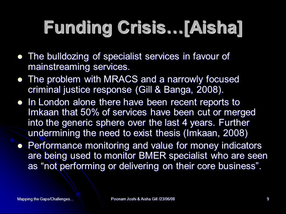 Mapping the Gaps/Challenges...Poonam Joshi & Aisha Gill /23/06/089 Funding Crisis…[Aisha] The bulldozing of specialist services in favour of mainstreaming services.