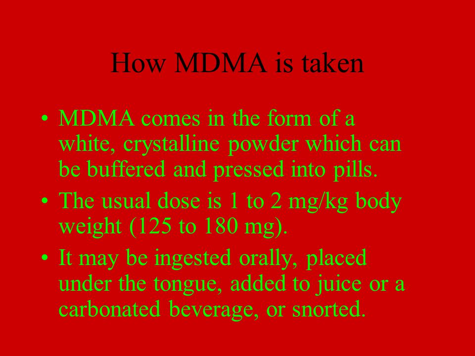 How MDMA is taken MDMA comes in the form of a white, crystalline powder which can be buffered and pressed into pills.