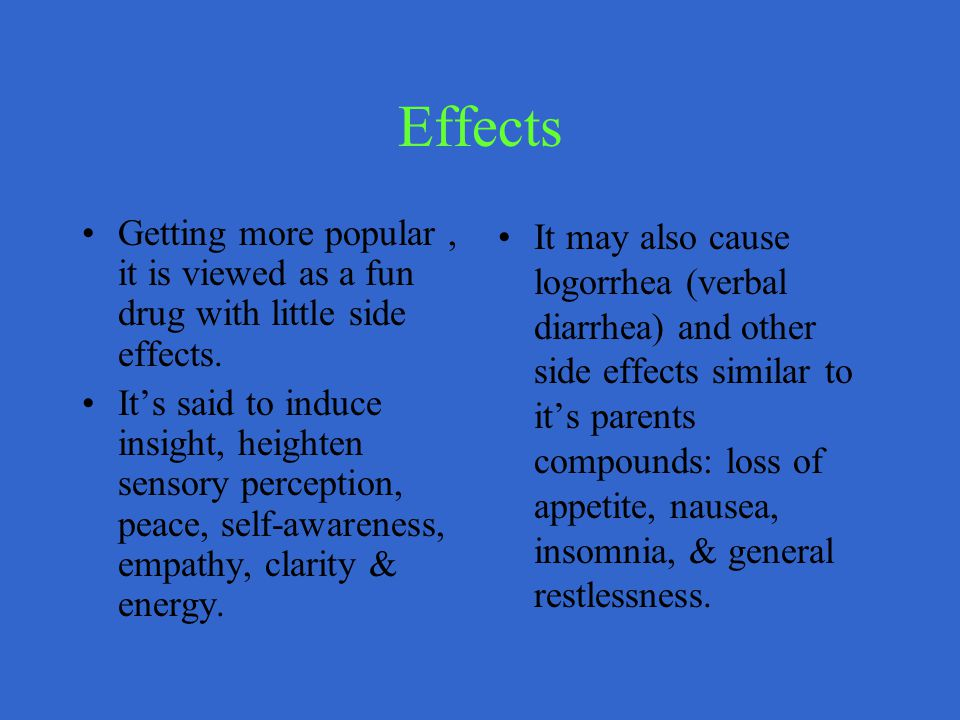 Effects Getting more popular, it is viewed as a fun drug with little side effects.