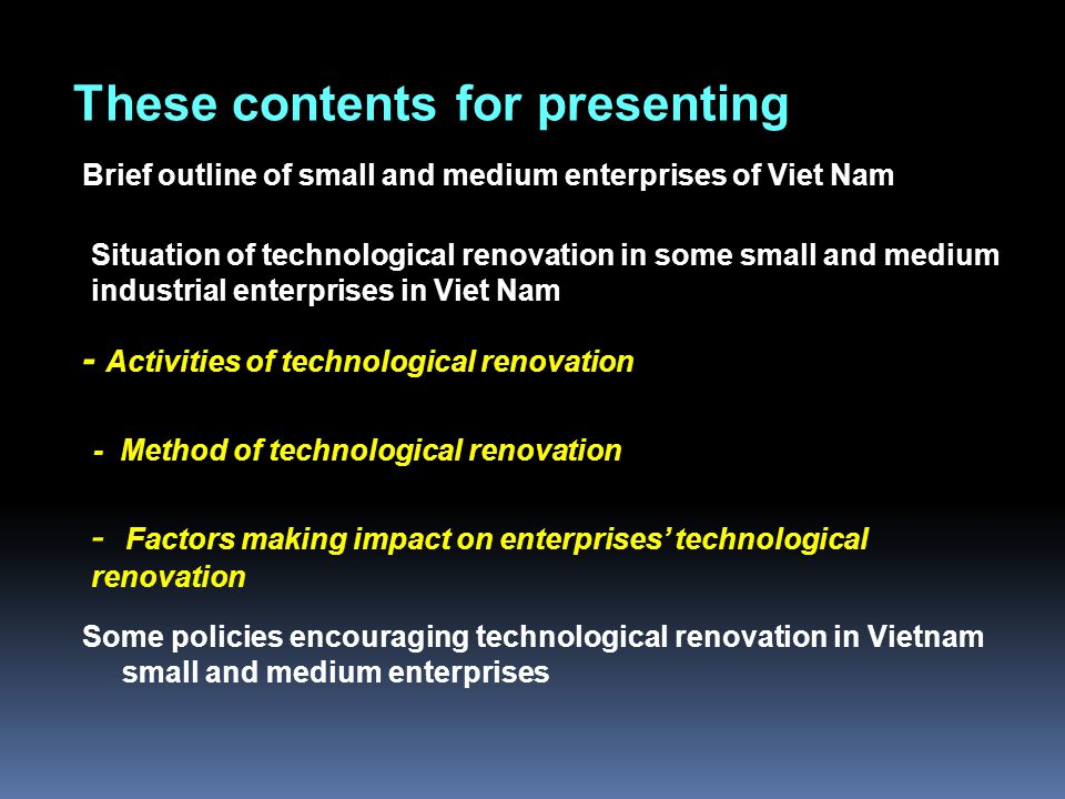 These contents for presenting Brief outline of small and medium enterprises of Viet Nam Situation of technological renovation in some small and medium industrial enterprises in Viet Nam - Activities of technological renovation - Method of technological renovation Some policies encouraging technological renovation in Vietnam small and medium enterprises - Factors making impact on enterprises' technological renovation
