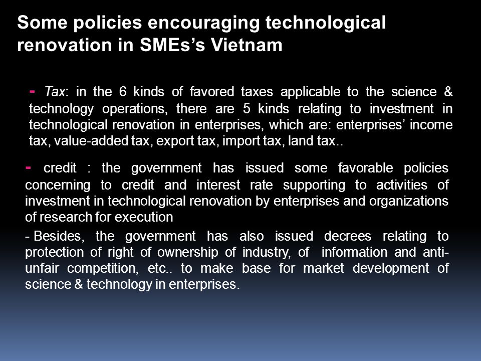 - Tax: in the 6 kinds of favored taxes applicable to the science & technology operations, there are 5 kinds relating to investment in technological renovation in enterprises, which are: enterprises' income tax, value-added tax, export tax, import tax, land tax..