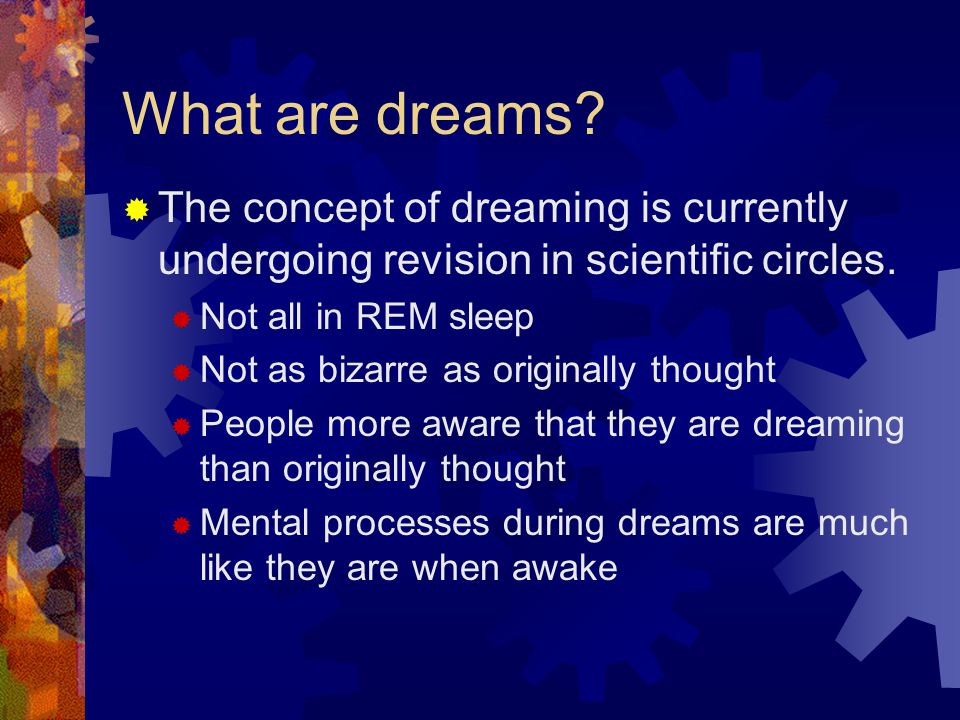 What are dreams.  The concept of dreaming is currently undergoing revision in scientific circles.