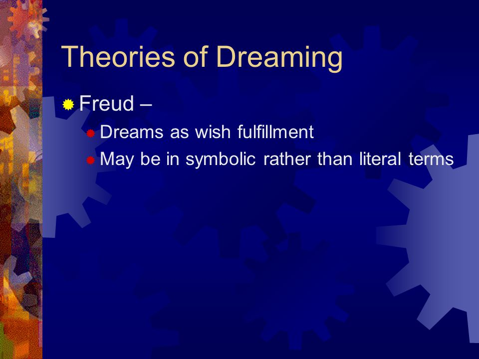 Theories of Dreaming  Freud –  Dreams as wish fulfillment  May be in symbolic rather than literal terms