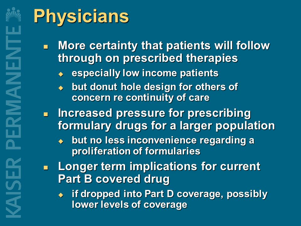 Physicians More certainty that patients will follow through on prescribed therapies More certainty that patients will follow through on prescribed therapies  especially low income patients  but donut hole design for others of concern re continuity of care Increased pressure for prescribing formulary drugs for a larger population Increased pressure for prescribing formulary drugs for a larger population  but no less inconvenience regarding a proliferation of formularies Longer term implications for current Part B covered drug Longer term implications for current Part B covered drug  if dropped into Part D coverage, possibly lower levels of coverage