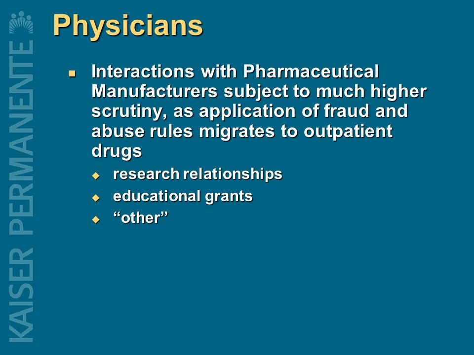 Physicians Interactions with Pharmaceutical Manufacturers subject to much higher scrutiny, as application of fraud and abuse rules migrates to outpatient drugs Interactions with Pharmaceutical Manufacturers subject to much higher scrutiny, as application of fraud and abuse rules migrates to outpatient drugs  research relationships  educational grants  other