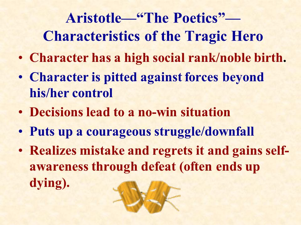 "Aristotle—""The Poetics""— Characteristics of the Tragic Hero Character has a high social rank/noble birth. Character is pitted against forces beyond hi"
