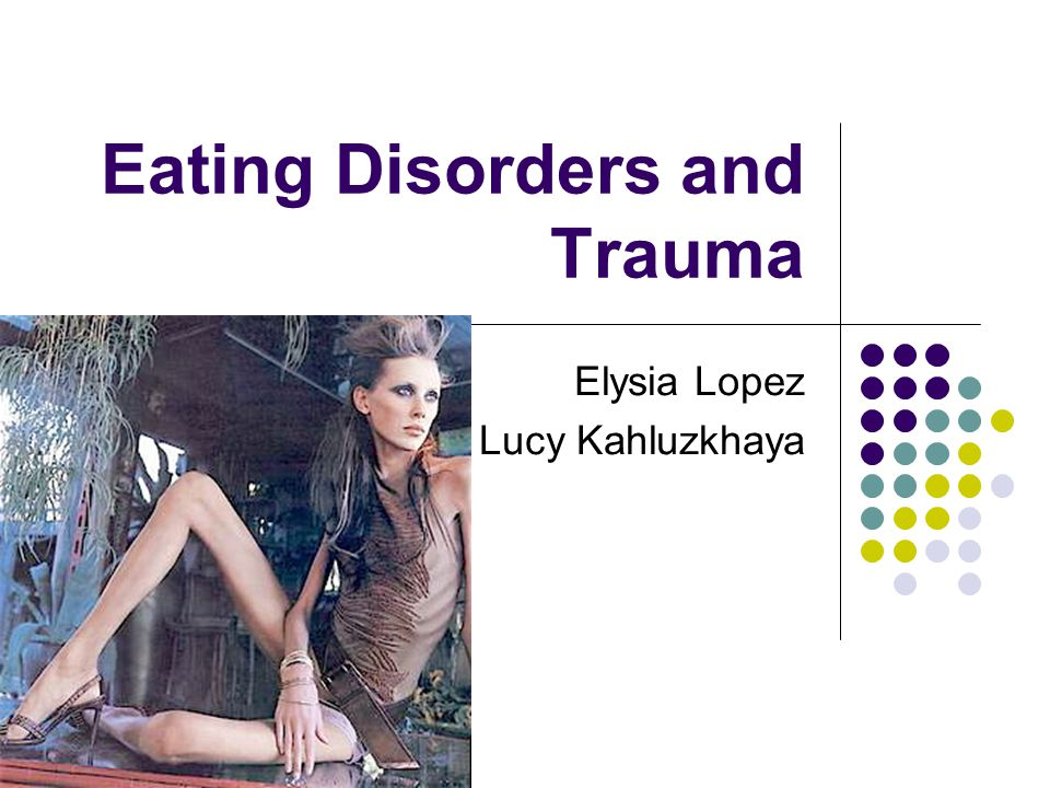 Eating Disorders and Trauma Elysia Lopez Lucy Kahluzkhaya