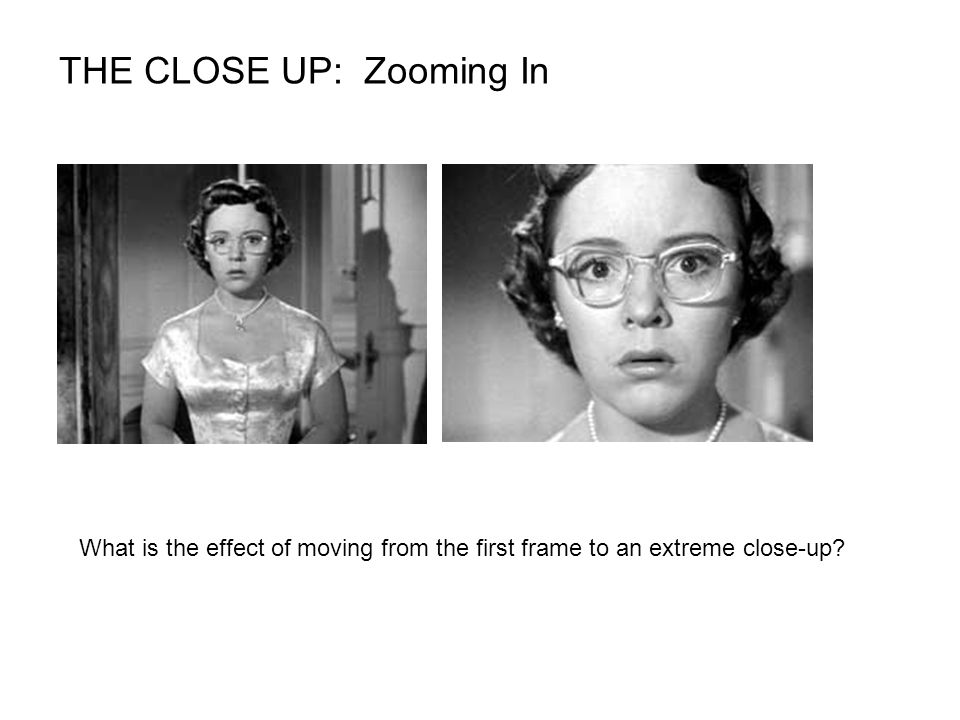 THE CLOSE UP: Zooming In What is the effect of moving from the first frame to an extreme close-up