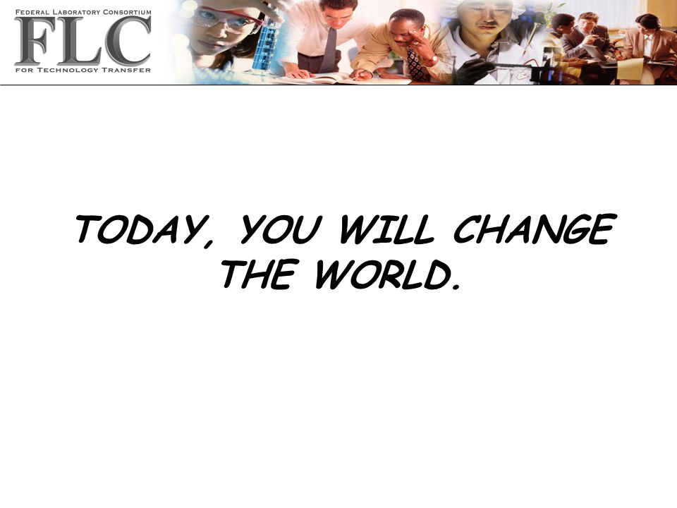 TODAY, YOU WILL CHANGE THE WORLD.