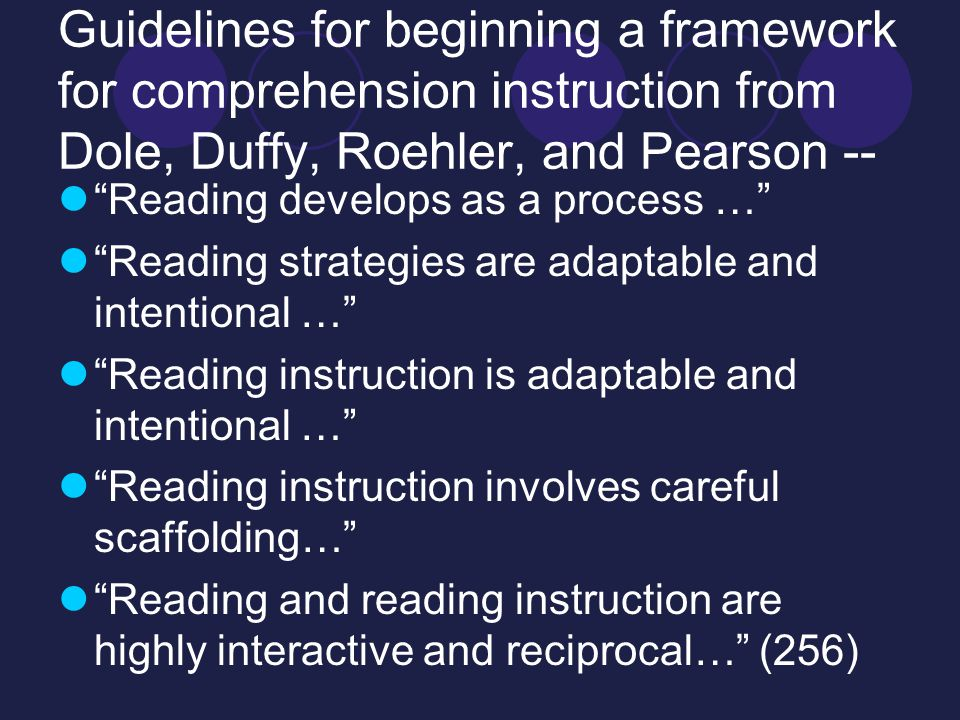 Guidelines for beginning a framework for comprehension instruction from Dole, Duffy, Roehler, and Pearson -- Reading develops as a process … Reading strategies are adaptable and intentional … Reading instruction is adaptable and intentional … Reading instruction involves careful scaffolding… Reading and reading instruction are highly interactive and reciprocal… (256)