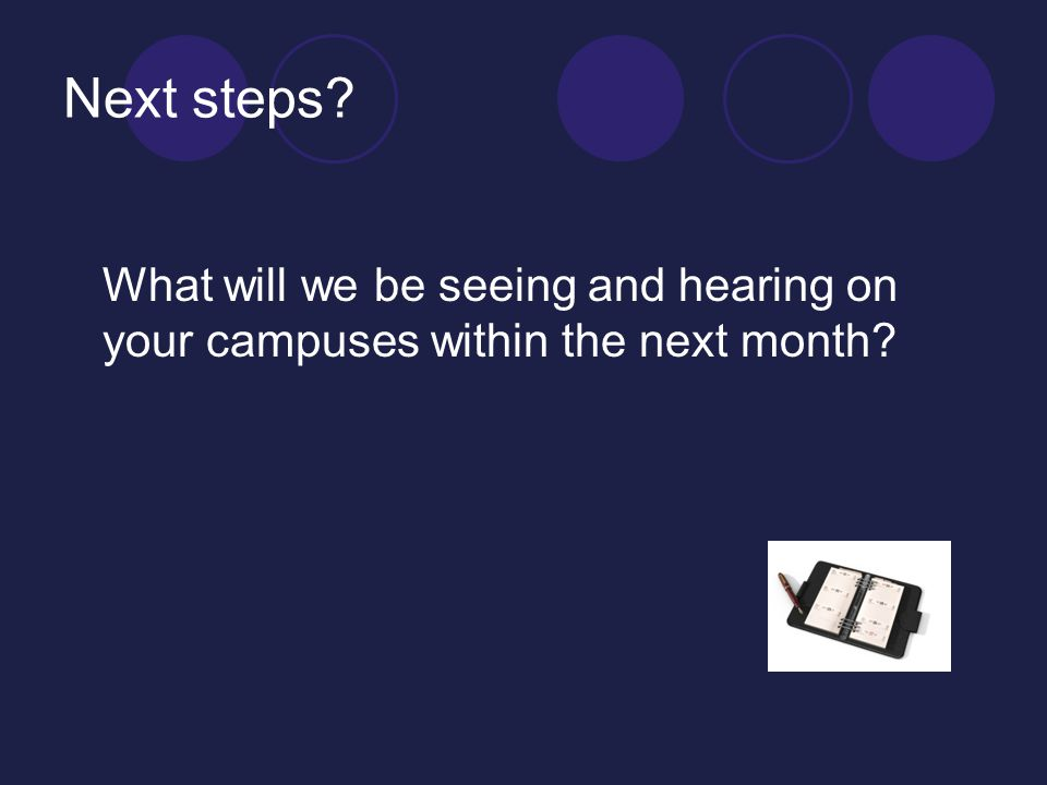 Next steps What will we be seeing and hearing on your campuses within the next month