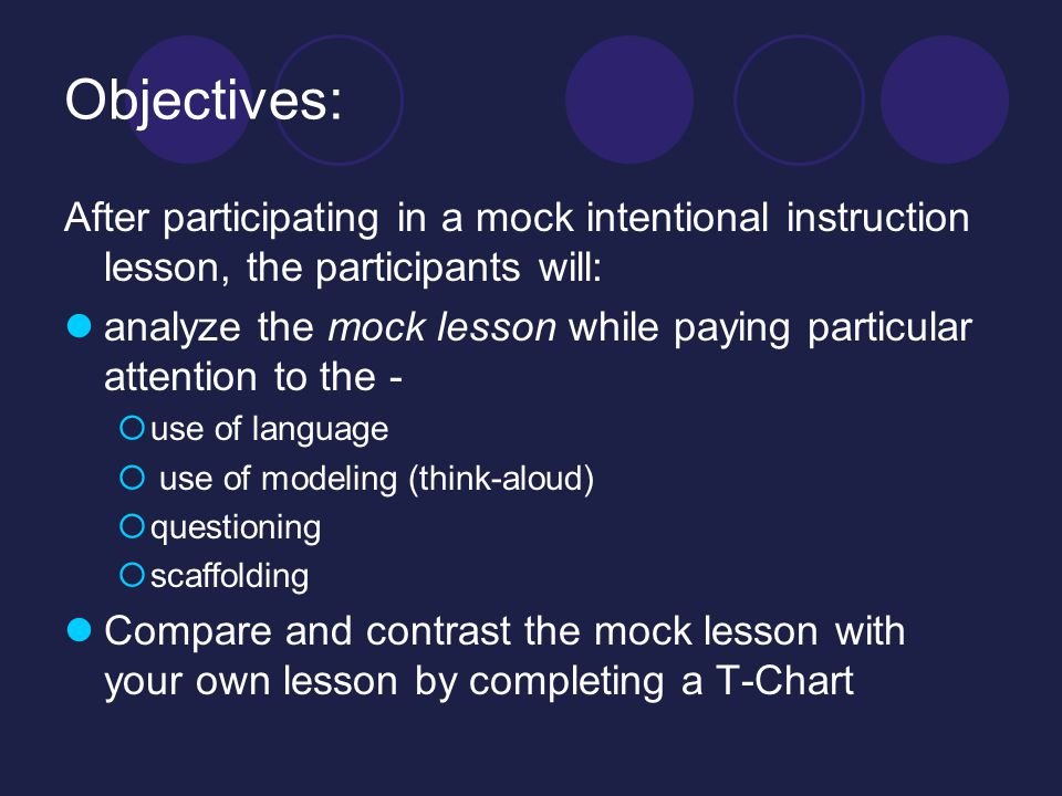 Objectives: After participating in a mock intentional instruction lesson, the participants will: analyze the mock lesson while paying particular attention to the -  use of language  use of modeling (think-aloud)  questioning  scaffolding Compare and contrast the mock lesson with your own lesson by completing a T-Chart