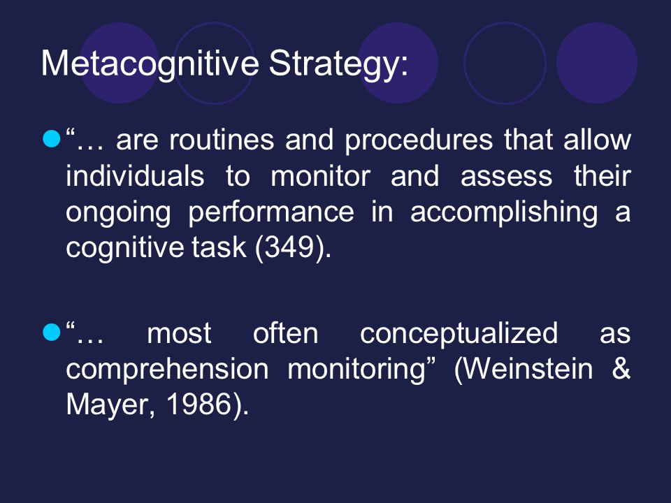 Metacognitive Strategy: … are routines and procedures that allow individuals to monitor and assess their ongoing performance in accomplishing a cognitive task (349).