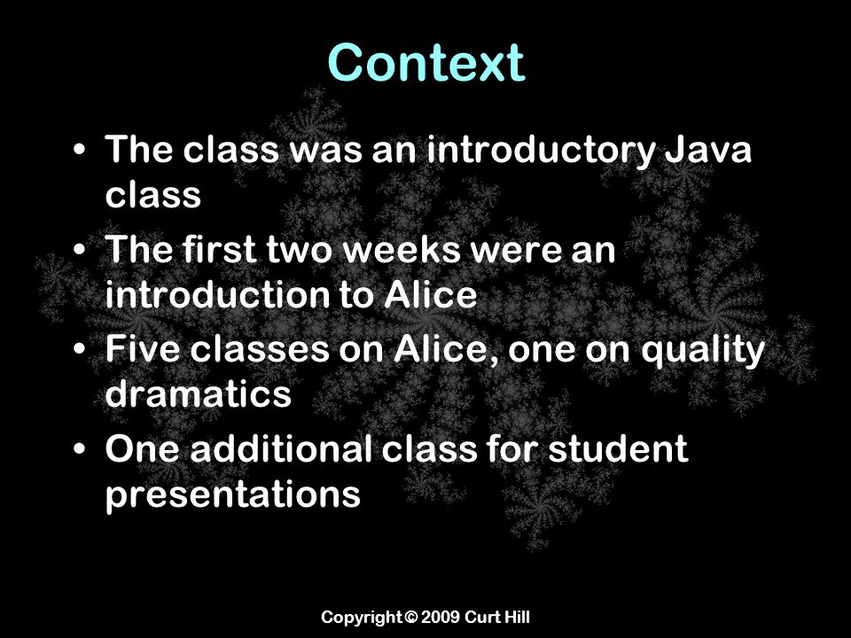 Context The class was an introductory Java class The first two weeks were an introduction to Alice Five classes on Alice, one on quality dramatics One additional class for student presentations Copyright © 2009 Curt Hill