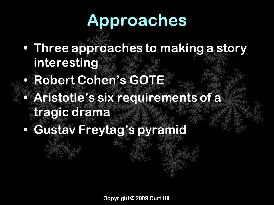 Approaches Three approaches to making a story interesting Robert Cohen's GOTE Aristotle's six requirements of a tragic drama Gustav Freytag's pyramid