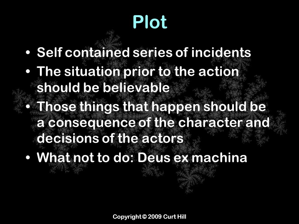 Plot Self contained series of incidents The situation prior to the action should be believable Those things that happen should be a consequence of the