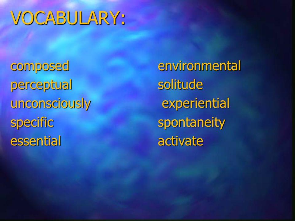 VOCABULARY: composed environmental perceptual solitude unconsciously experiential specificspontaneity essentialactivate