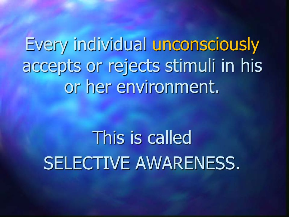 Every individual unconsciously accepts or rejects stimuli in his or her environment.