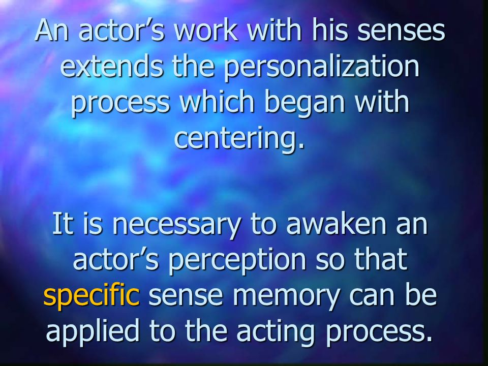 An actor's work with his senses extends the personalization process which began with centering. It is necessary to awaken an actor's perception so tha