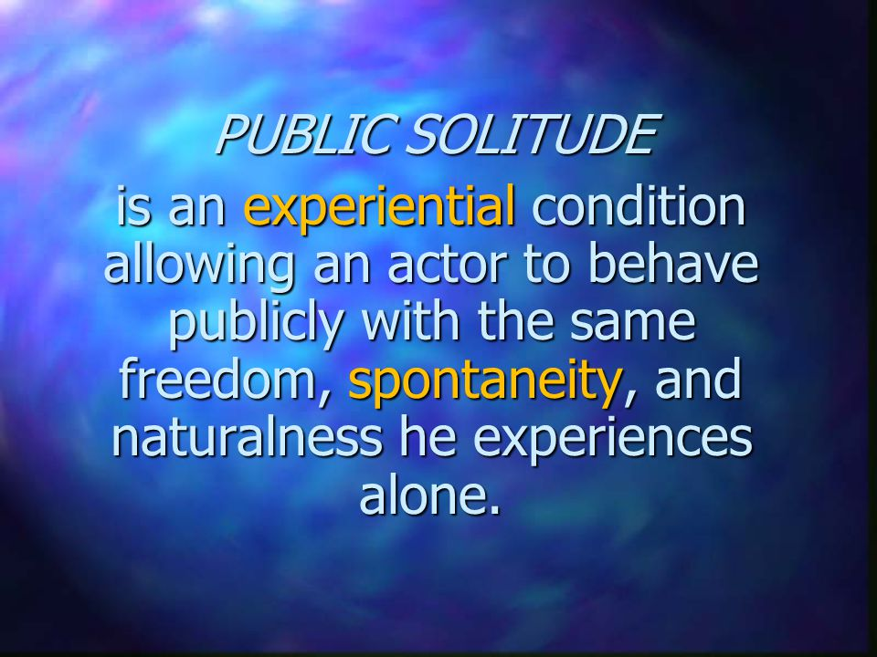 PUBLIC SOLITUDE is an experiential condition allowing an actor to behave publicly with the same freedom, spontaneity, and naturalness he experiences alone.