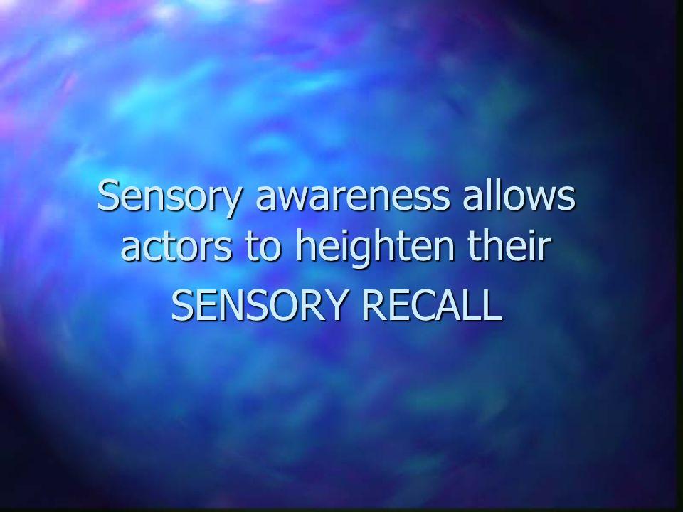 Sensory awareness allows actors to heighten their SENSORY RECALL