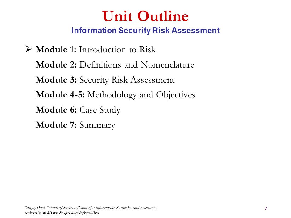 Sanjay Goel, School of Business/Center for Information Forensics and Assurance University at Albany Proprietary Information 1 Unit Outline Information Security Risk Assessment  Module 1: Introduction to Risk Module 2: Definitions and Nomenclature Module 3: Security Risk Assessment Module 4-5: Methodology and Objectives Module 6: Case Study Module 7: Summary