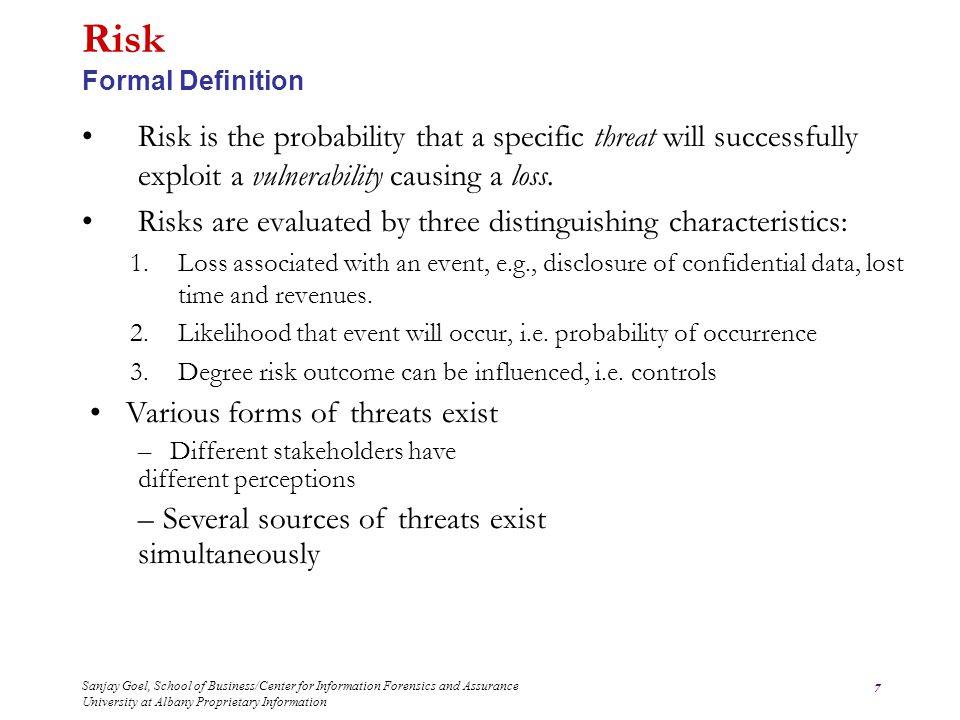 Sanjay Goel, School of Business/Center for Information Forensics and Assurance University at Albany Proprietary Information 7 Risk is the probability that a specific threat will successfully exploit a vulnerability causing a loss.