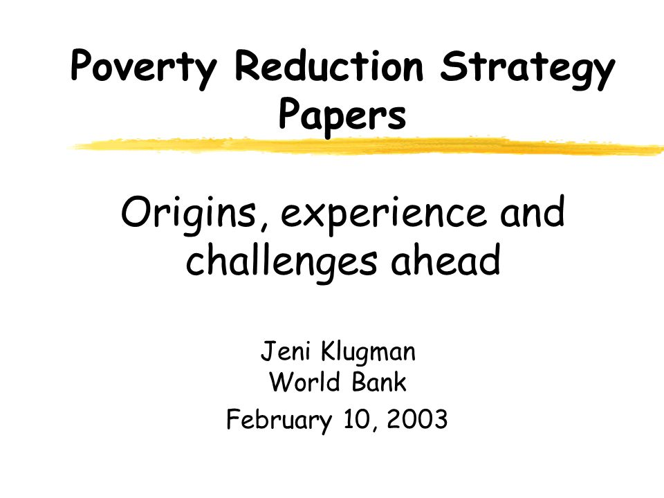 Poverty Reduction Strategy Papers Origins, experience and challenges ahead Jeni Klugman World Bank February 10, 2003
