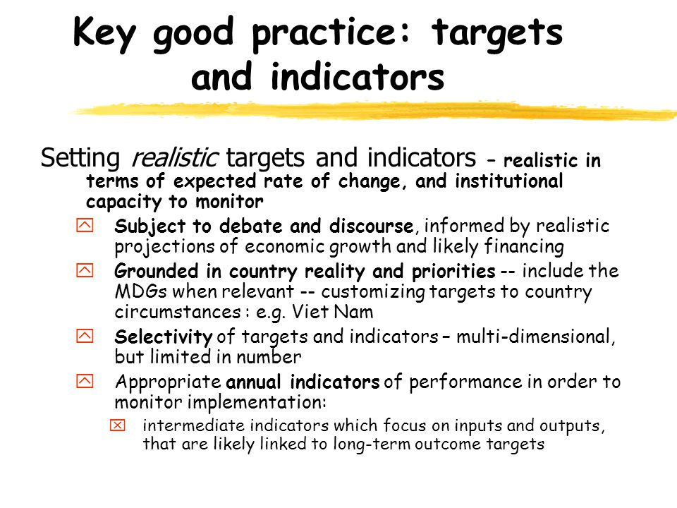 Key good practice: targets and indicators Setting realistic targets and indicators – realistic in terms of expected rate of change, and institutional capacity to monitor ySubject to debate and discourse, informed by realistic projections of economic growth and likely financing yGrounded in country reality and priorities -- include the MDGs when relevant -- customizing targets to country circumstances : e.g.